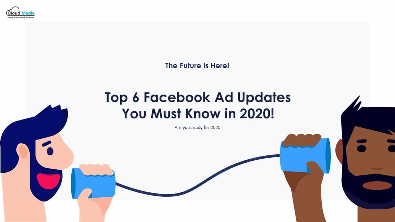 Top 6 Facebook Ad Updates You Must Know in 2020!