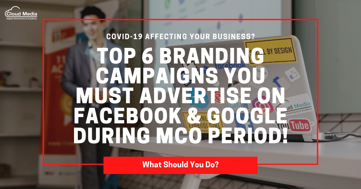 Top 6 Branding Campaigns You MUST Advertise on Facebook & Google during MCO Period!
